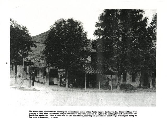 The above scene represents the buildings on the southeast corner of the Public Square, Lewistown, Pa.  These buildings were removed in 1893, when the Masonic Temple was erected. The white house on the right is the building in which Lewistown's first Post Office was located. Jacob Walters was the first Post Master, receiving his appointment from George Washington during his first term as President, 1793-1797.